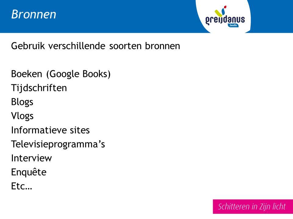 Gebruik verschillende soorten bronnen Boeken (Google Books) Tijdschriften Blogs Vlogs Informatieve sites Televisieprogramma's Interview Enquête Etc…