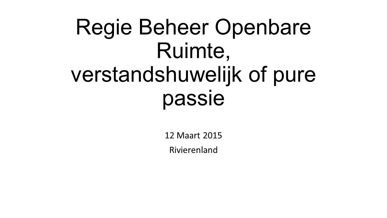 Regie Beheer Openbare Ruimte, verstandshuwelijk of pure passie 12 Maart 2015 Rivierenland