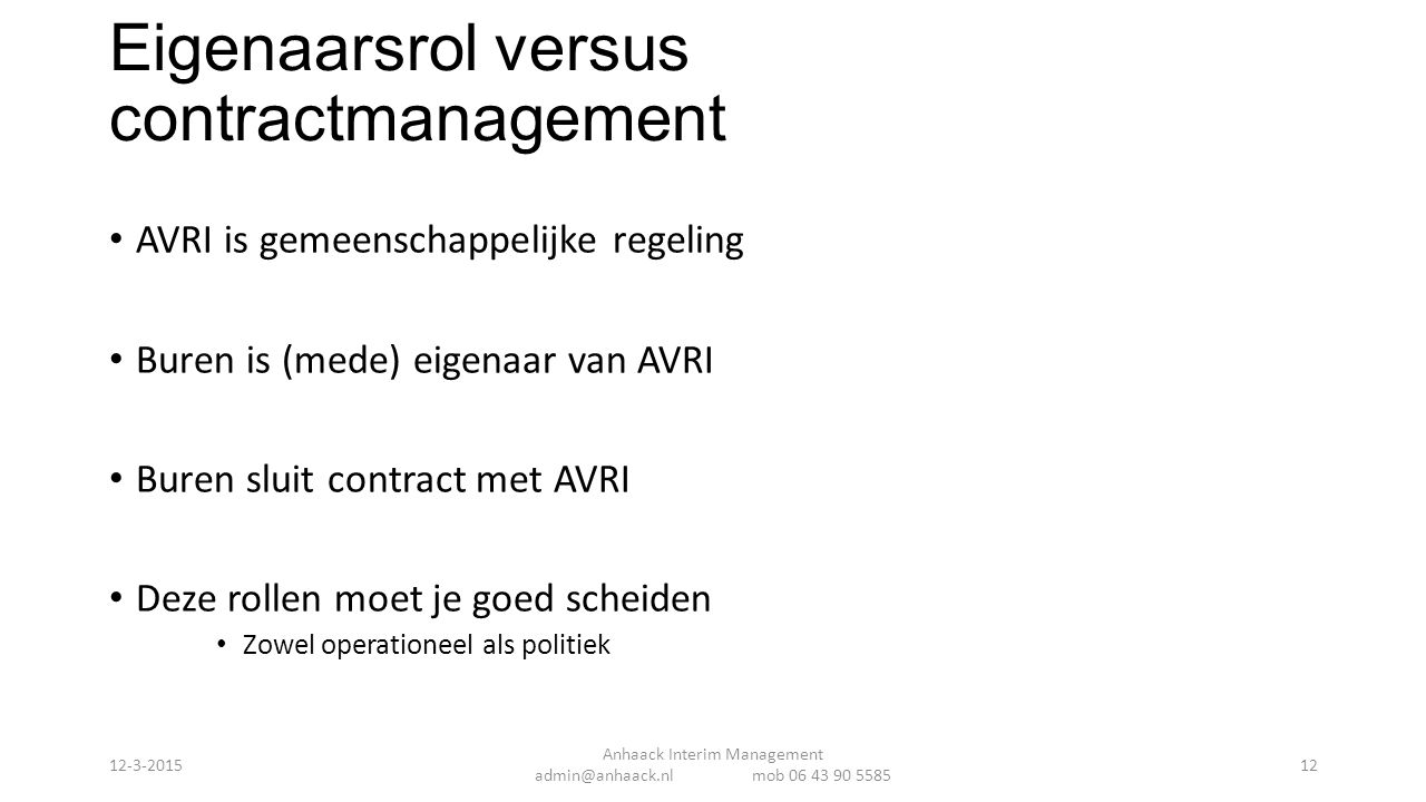 Eigenaarsrol versus contractmanagement AVRI is gemeenschappelijke regeling Buren is (mede) eigenaar van AVRI Buren sluit contract met AVRI Deze rollen moet je goed scheiden Zowel operationeel als politiek Anhaack Interim Management admin@anhaack.nl mob 06 43 90 5585 12-3-201512