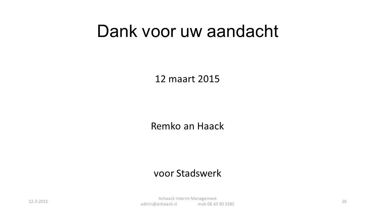 Dank voor uw aandacht 12 maart 2015 Remko an Haack voor Stadswerk Anhaack Interim Management admin@anhaack.nl mob 06 43 90 5585 12-3-201526
