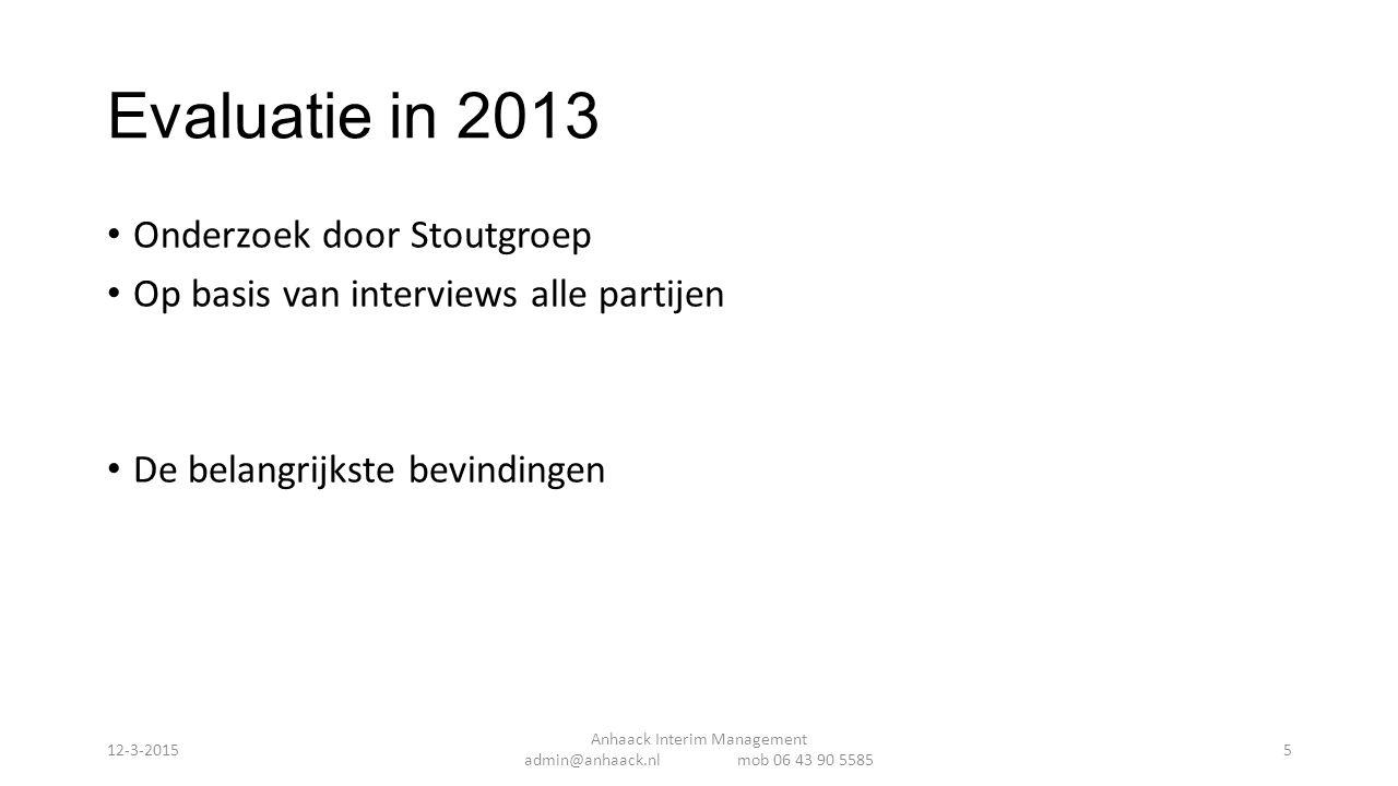 Evaluatie in 2013 Onderzoek door Stoutgroep Op basis van interviews alle partijen De belangrijkste bevindingen Anhaack Interim Management admin@anhaack.nl mob 06 43 90 5585 12-3-20155