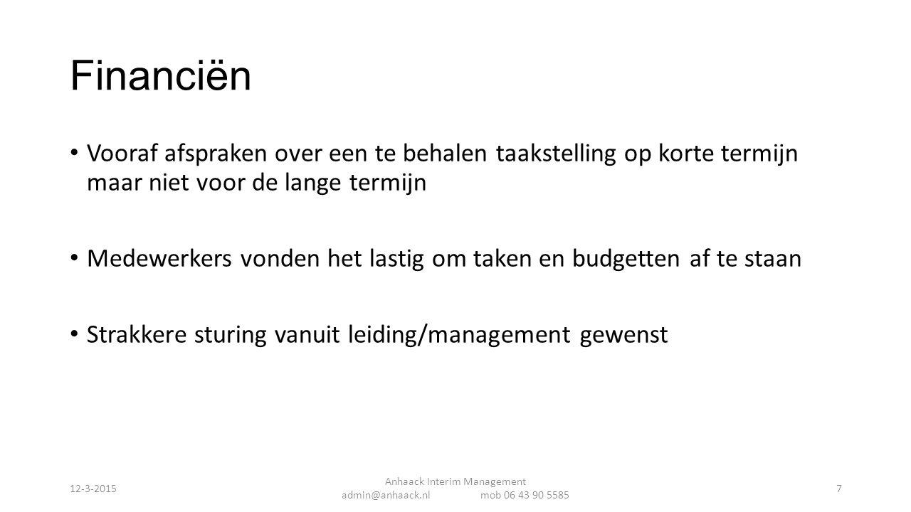 Financiën Vooraf afspraken over een te behalen taakstelling op korte termijn maar niet voor de lange termijn Medewerkers vonden het lastig om taken en budgetten af te staan Strakkere sturing vanuit leiding/management gewenst Anhaack Interim Management admin@anhaack.nl mob 06 43 90 5585 12-3-20157