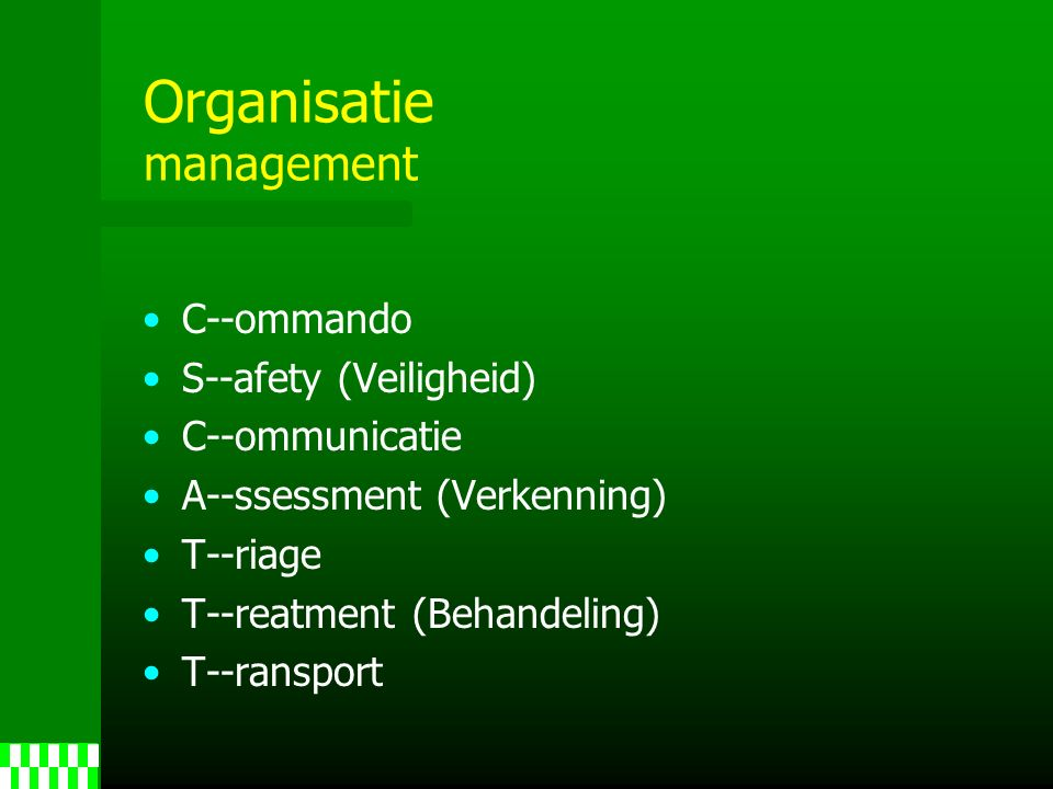 Organisatie management C--ommando S--afety (Veiligheid) C--ommunicatie A--ssessment (Verkenning) T--riage T--reatment (Behandeling) T--ransport