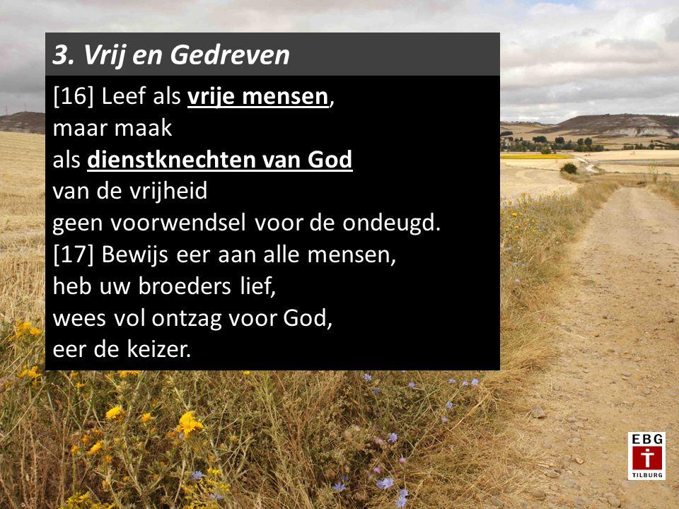 3. Vrij en Gedreven [16] Leef als vrije mensen, maar maak als dienstknechten van God van de vrijheid geen voorwendsel voor de ondeugd. [17] Bewijs eer