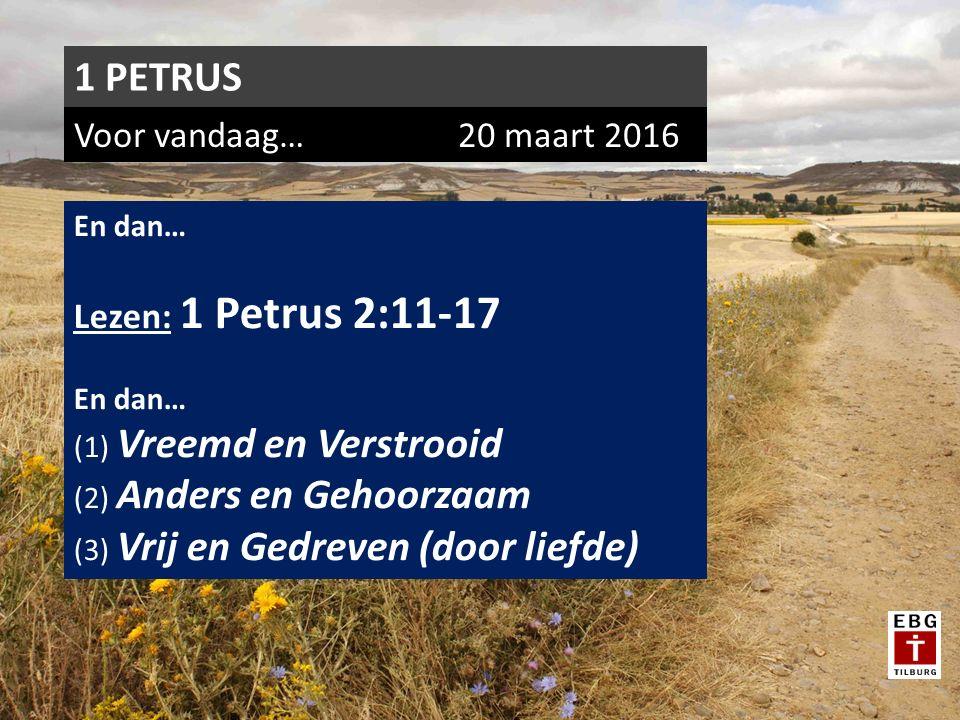 Voor vandaag…20 maart 2016 1 PETRUS En dan… Lezen: 1 Petrus 2:11-17 En dan… (1) Vreemd en Verstrooid (2) Anders en Gehoorzaam (3) Vrij en Gedreven (door liefde)