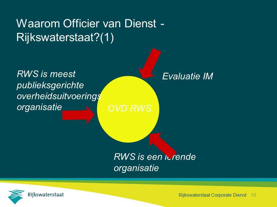 Rijkswaterstaat Corporate Dienst 10 Waarom Officier van Dienst - Rijkswaterstaat?(1) OVD RWS RWS is meest publieksgerichte overheidsuitvoerings organisatie Evaluatie IM RWS is een lerende organisatie
