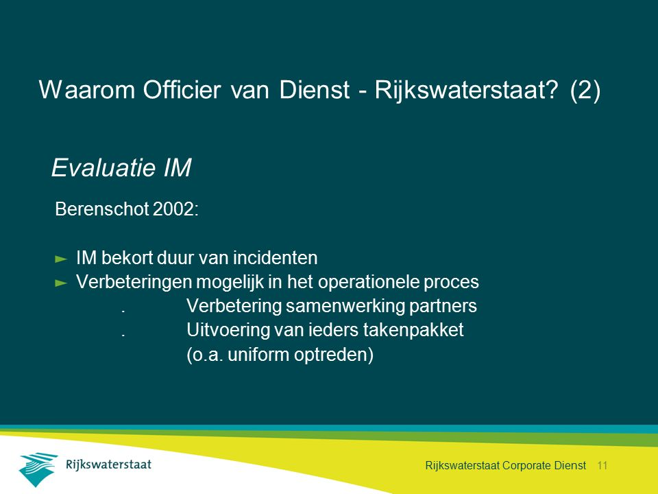 Rijkswaterstaat Corporate Dienst 11 Waarom Officier van Dienst - Rijkswaterstaat? (2) Evaluatie IM Berenschot 2002: IM bekort duur van incidenten Verb