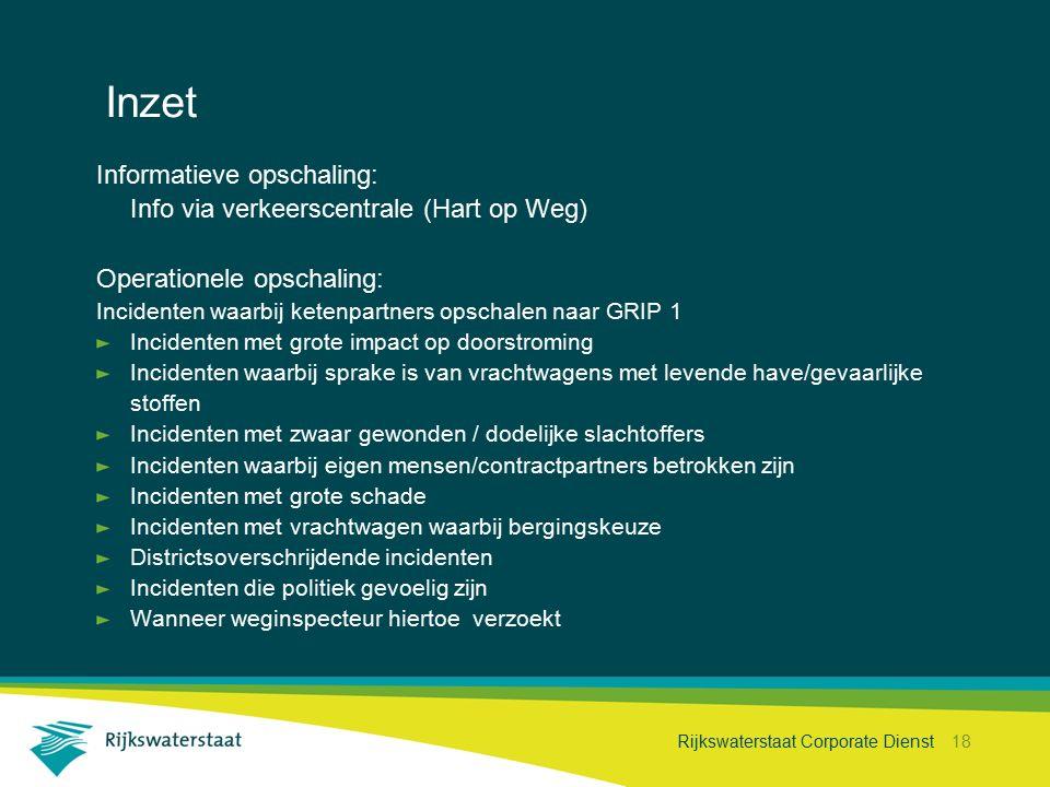 Rijkswaterstaat Corporate Dienst 18 Inzet Informatieve opschaling: Info via verkeerscentrale (Hart op Weg) Operationele opschaling: Incidenten waarbij