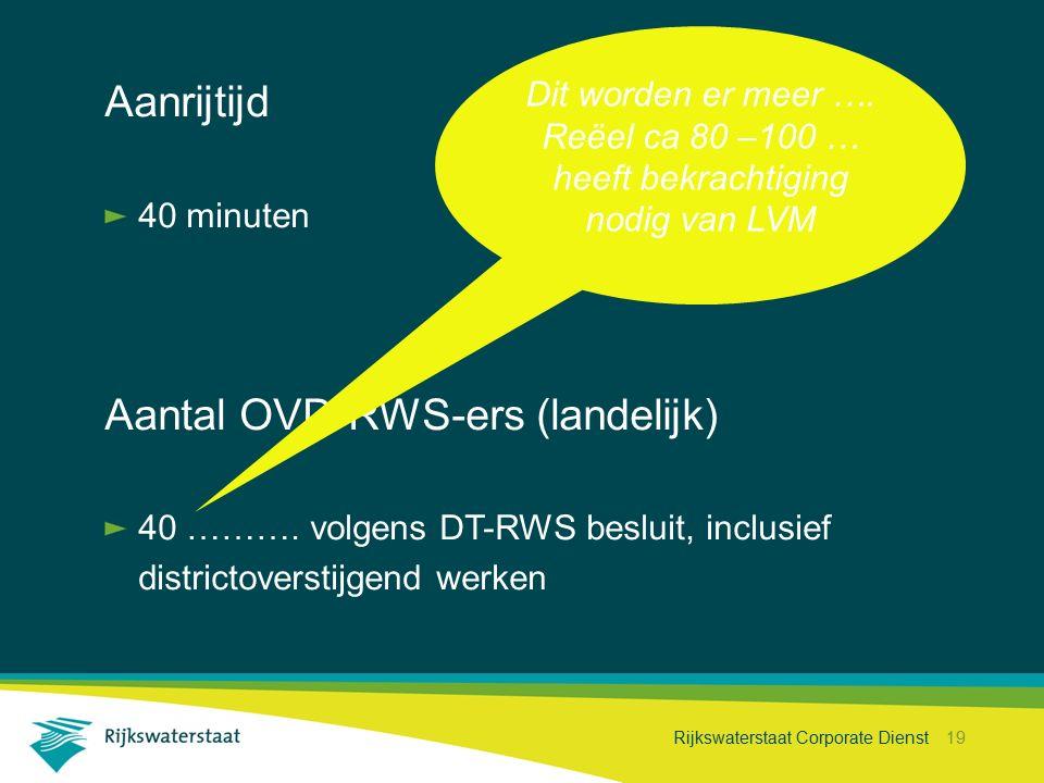 Rijkswaterstaat Corporate Dienst 19 Aanrijtijd 40 minuten Aantal OVD-RWS-ers (landelijk) 40 ………. volgens DT-RWS besluit, inclusief districtoverstijgen
