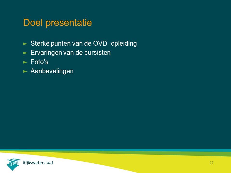 Rijkswaterstaat Corporate Dienst 27 Doel presentatie Sterke punten van de OVD opleiding Ervaringen van de cursisten Foto's Aanbevelingen