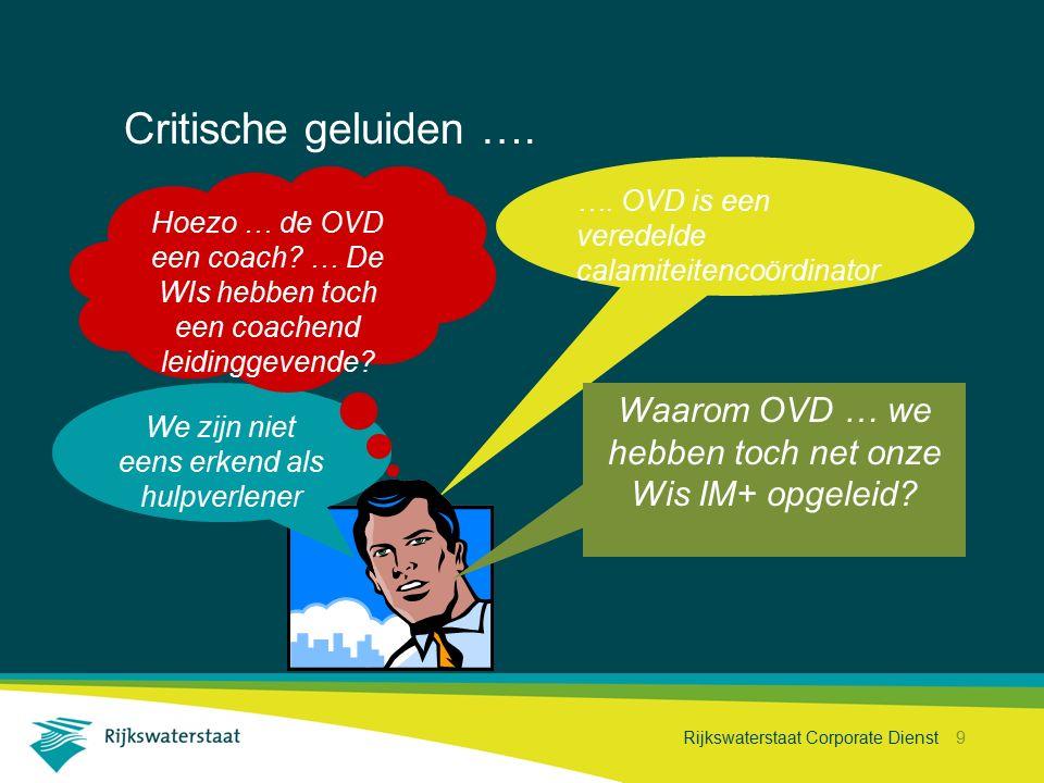 Rijkswaterstaat Corporate Dienst 9 Critische geluiden …. …. OVD is een veredelde calamiteitencoördinator Waarom OVD … we hebben toch net onze Wis IM+