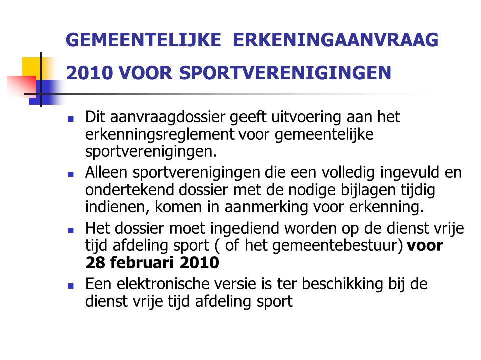 GEMEENTELIJKE ERKENINGAANVRAAG 2010 VOOR SPORTVERENIGINGEN Dit aanvraagdossier geeft uitvoering aan het erkenningsreglement voor gemeentelijke sportverenigingen.
