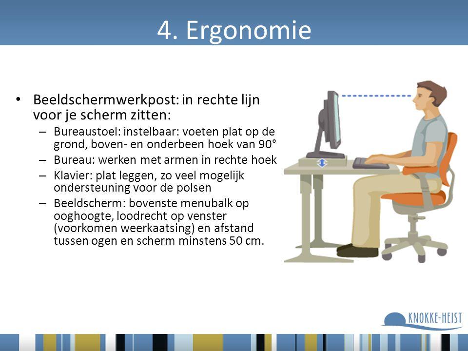 4. Ergonomie Beeldschermwerkpost: in rechte lijn voor je scherm zitten: – Bureaustoel: instelbaar: voeten plat op de grond, boven- en onderbeen hoek v
