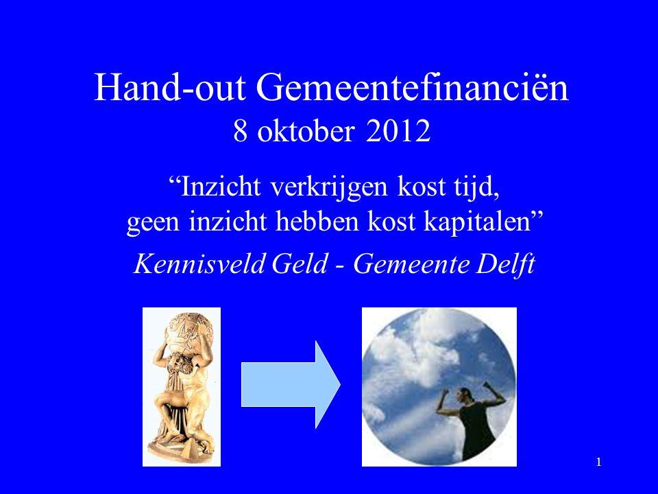 Hand-out Gemeentefinanciën 8 oktober 2012 Inzicht verkrijgen kost tijd, geen inzicht hebben kost kapitalen Kennisveld Geld - Gemeente Delft 1