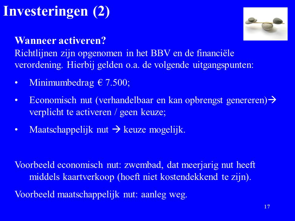 Investeringen (2) Wanneer activeren? Richtlijnen zijn opgenomen in het BBV en de financiële verordening. Hierbij gelden o.a. de volgende uitgangspunte