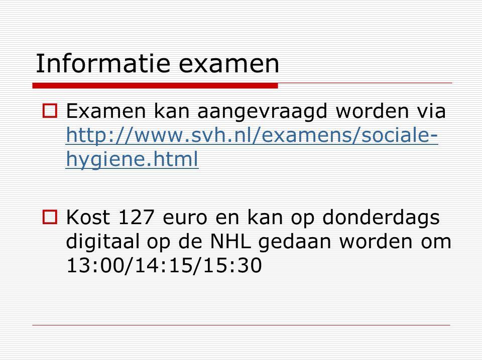 Informatie examen  Examen kan aangevraagd worden via http://www.svh.nl/examens/sociale- hygiene.html http://www.svh.nl/examens/sociale- hygiene.html  Kost 127 euro en kan op donderdags digitaal op de NHL gedaan worden om 13:00/14:15/15:30