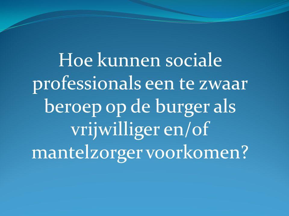 Hoe kunnen sociale professionals een te zwaar beroep op de burger als vrijwilliger en/of mantelzorger voorkomen