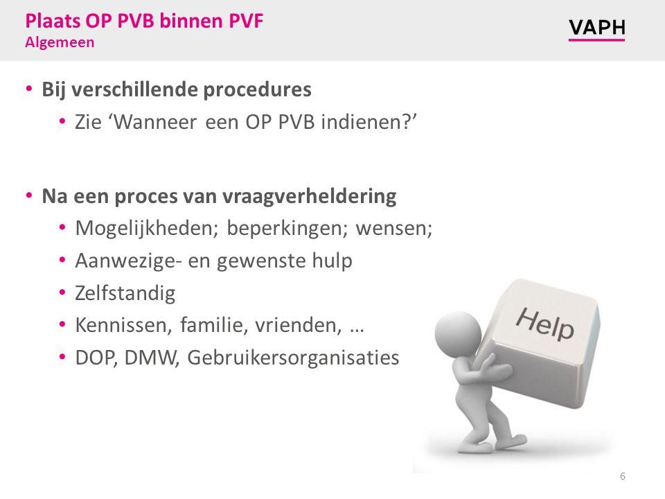 Plaats OP PVB binnen PVF Algemeen Bij verschillende procedures Zie 'Wanneer een OP PVB indienen ' Na een proces van vraagverheldering Mogelijkheden; beperkingen; wensen; Aanwezige- en gewenste hulp Zelfstandig Kennissen, familie, vrienden, … DOP, DMW, Gebruikersorganisaties 6