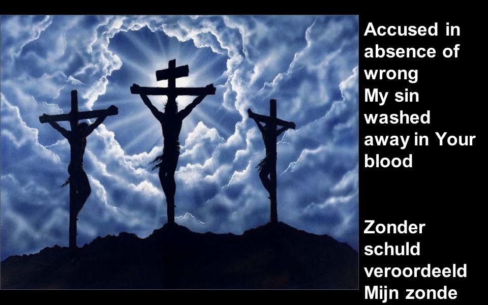 Accused in absence of wrong My sin washed away in Your blood Zonder schuld veroordeeld Mijn zonde weggewasse n in uw bloed
