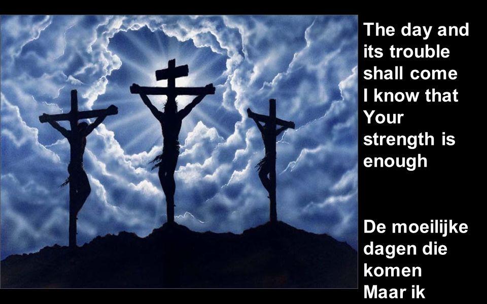 The day and its trouble shall come I know that Your strength is enough De moeilijke dagen die komen Maar ik weet uw kracht is genoeg