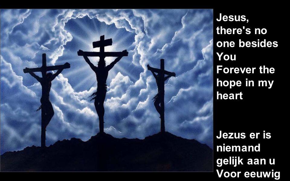 Jesus, there s no one besides You Forever the hope in my heart Jezus er is niemand gelijk aan u Voor eeuwig de hoop van mijn hart