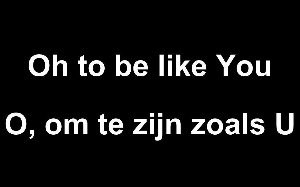 Oh to be like You O, om te zijn zoals U