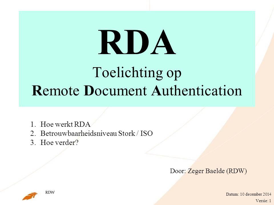 RDA Toelichting op Remote Document Authentication Door: Zeger Baelde (RDW) Datum: 10 december 2014 Versie: 1 1.Hoe werkt RDA 2.Betrouwbaarheidsniveau Stork / ISO 3.Hoe verder?