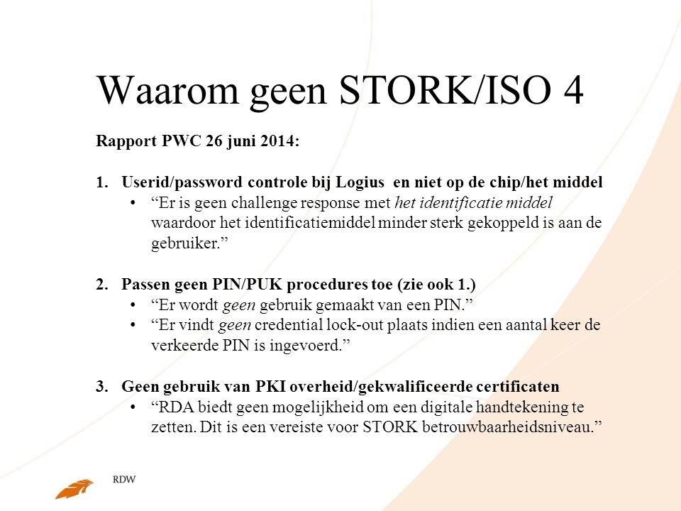 Waarom geen STORK/ISO 4 Rapport PWC 26 juni 2014: 1.Userid/password controle bij Logius en niet op de chip/het middel Er is geen challenge response met het identificatie middel waardoor het identificatiemiddel minder sterk gekoppeld is aan de gebruiker. 2.Passen geen PIN/PUK procedures toe (zie ook 1.) Er wordt geen gebruik gemaakt van een PIN. Er vindt geen credential lock-out plaats indien een aantal keer de verkeerde PIN is ingevoerd. 3.Geen gebruik van PKI overheid/gekwalificeerde certificaten RDA biedt geen mogelijkheid om een digitale handtekening te zetten.