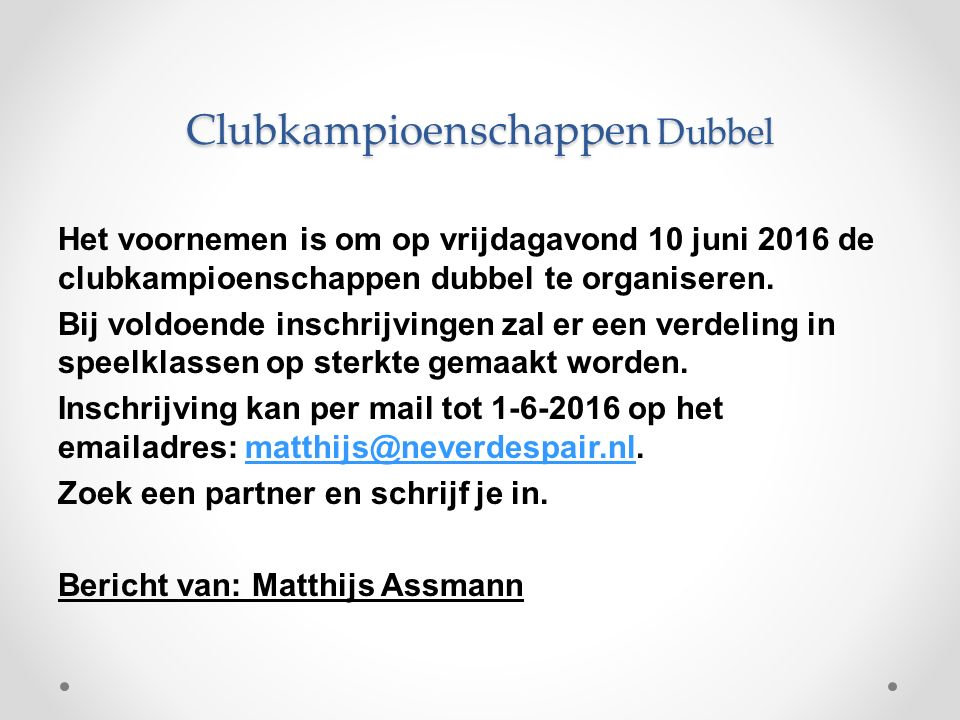 Clubkampioenschappen Dubbel Het voornemen is om op vrijdagavond 10 juni 2016 de clubkampioenschappen dubbel te organiseren. Bij voldoende inschrijving