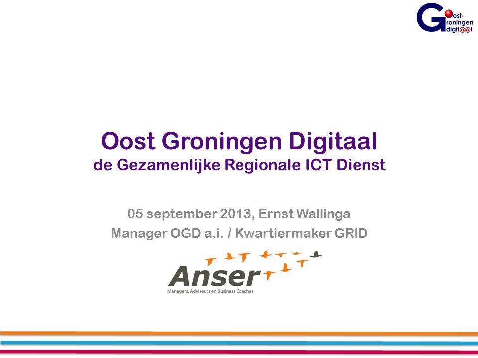 Oost Groningen Digitaal de Gezamenlijke Regionale ICT Dienst 05 september 2013, Ernst Wallinga Manager OGD a.i.