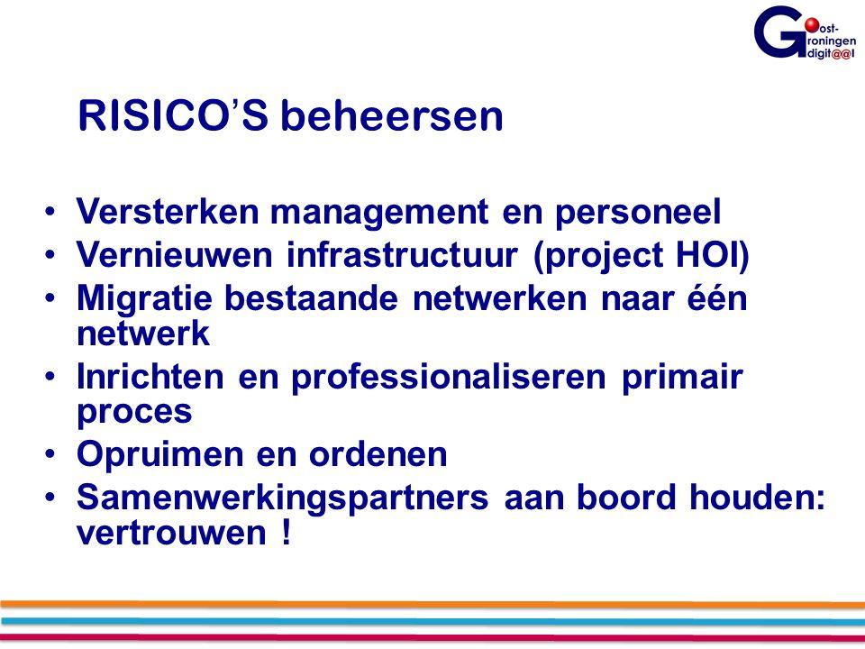 RISICO'S beheersen Versterken management en personeel Vernieuwen infrastructuur (project HOI) Migratie bestaande netwerken naar één netwerk Inrichten en professionaliseren primair proces Opruimen en ordenen Samenwerkingspartners aan boord houden: vertrouwen !