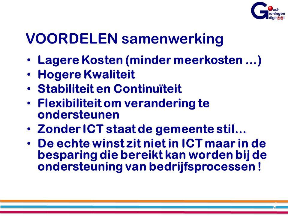 VOORDELEN samenwerking Lagere Kosten (minder meerkosten …) Hogere Kwaliteit Stabiliteit en Continuïteit Flexibiliteit om verandering te ondersteunen Zonder ICT staat de gemeente stil… De echte winst zit niet in ICT maar in de besparing die bereikt kan worden bij de ondersteuning van bedrijfsprocessen !