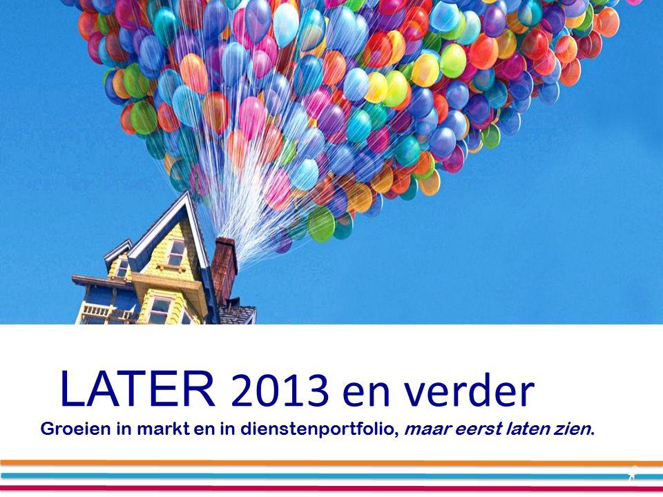 LATER 2013 en verder Groeien in markt en in dienstenportfolio, maar eerst laten zien.