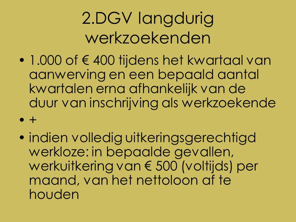 2.DGV langdurig werkzoekenden 1.000 of € 400 tijdens het kwartaal van aanwerving en een bepaald aantal kwartalen erna afhankelijk van de duur van inschrijving als werkzoekende + indien volledig uitkeringsgerechtigd werkloze: in bepaalde gevallen, werkuitkering van € 500 (voltijds) per maand, van het nettoloon af te houden