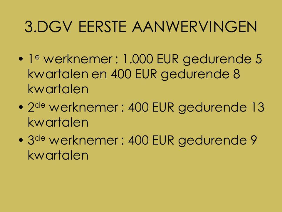3.DGV EERSTE AANWERVINGEN 1 e werknemer : 1.000 EUR gedurende 5 kwartalen en 400 EUR gedurende 8 kwartalen 2 de werknemer : 400 EUR gedurende 13 kwartalen 3 de werknemer : 400 EUR gedurende 9 kwartalen