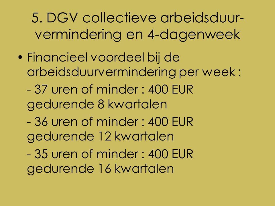 5. DGV collectieve arbeidsduur- vermindering en 4-dagenweek Financieel voordeel bij de arbeidsduurvermindering per week : - 37 uren of minder : 400 EU