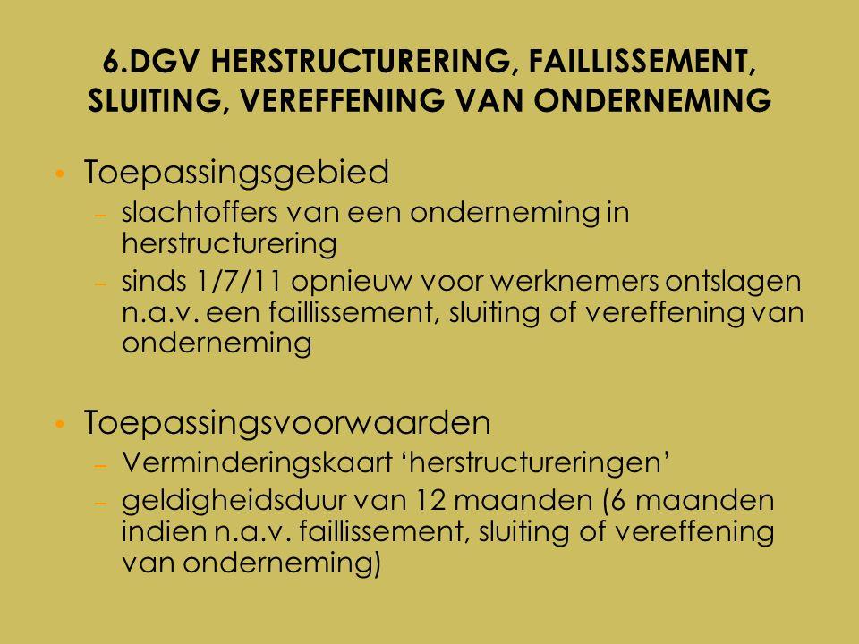 6.DGV HERSTRUCTURERING, FAILLISSEMENT, SLUITING, VEREFFENING VAN ONDERNEMING Toepassingsgebied – slachtoffers van een onderneming in herstructurering – sinds 1/7/11 opnieuw voor werknemers ontslagen n.a.v.