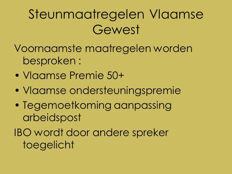 Steunmaatregelen Vlaamse Gewest Voornaamste maatregelen worden besproken : Vlaamse Premie 50+ Vlaamse ondersteuningspremie Tegemoetkoming aanpassing arbeidspost IBO wordt door andere spreker toegelicht