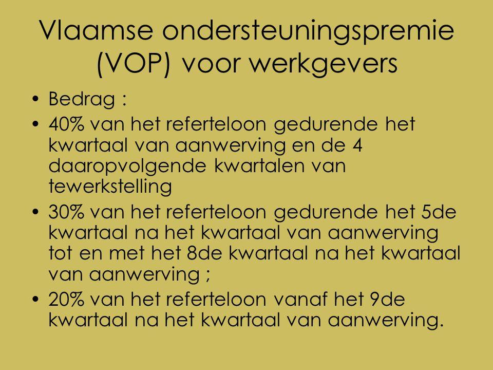 Vlaamse ondersteuningspremie (VOP) voor werkgevers Bedrag : 40% van het referteloon gedurende het kwartaal van aanwerving en de 4 daaropvolgende kwartalen van tewerkstelling 30% van het referteloon gedurende het 5de kwartaal na het kwartaal van aanwerving tot en met het 8de kwartaal na het kwartaal van aanwerving ; 20% van het referteloon vanaf het 9de kwartaal na het kwartaal van aanwerving.