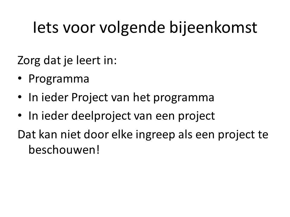 Iets voor volgende bijeenkomst Zorg dat je leert in: Programma In ieder Project van het programma In ieder deelproject van een project Dat kan niet door elke ingreep als een project te beschouwen!