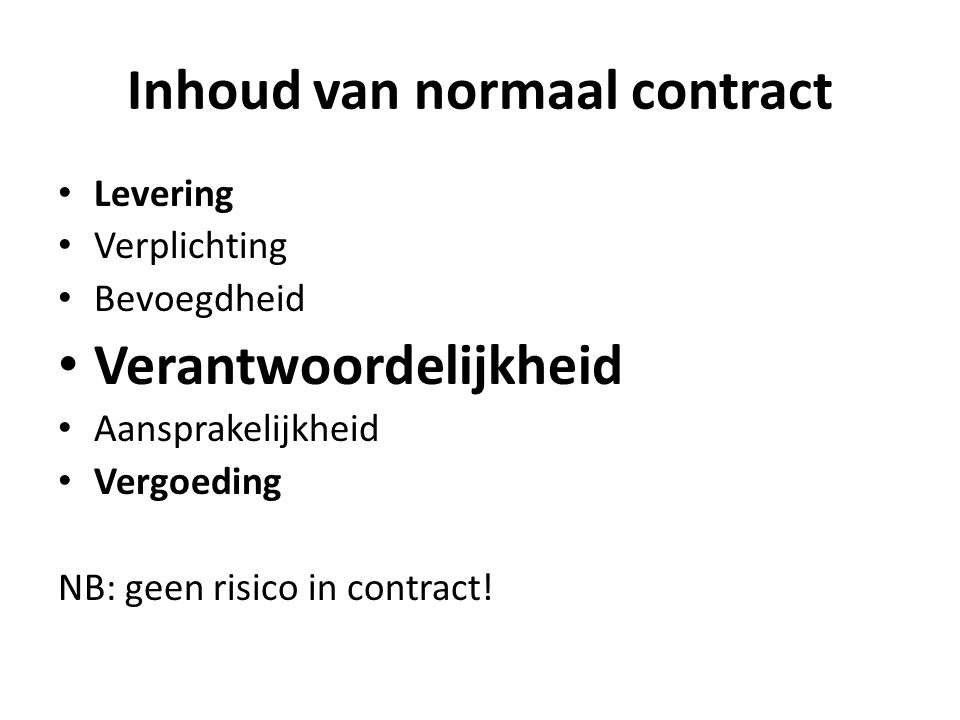 Inhoud van normaal contract Levering Verplichting Bevoegdheid Verantwoordelijkheid Aansprakelijkheid Vergoeding NB: geen risico in contract!