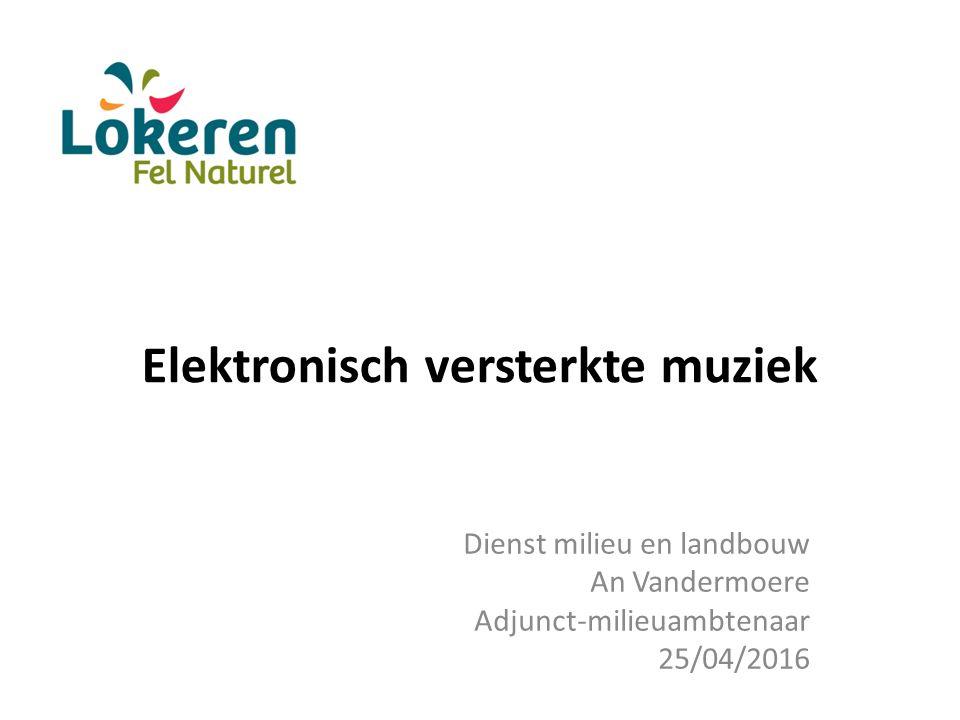 Elektronisch versterkte muziek Dienst milieu en landbouw An Vandermoere Adjunct-milieuambtenaar 25/04/2016