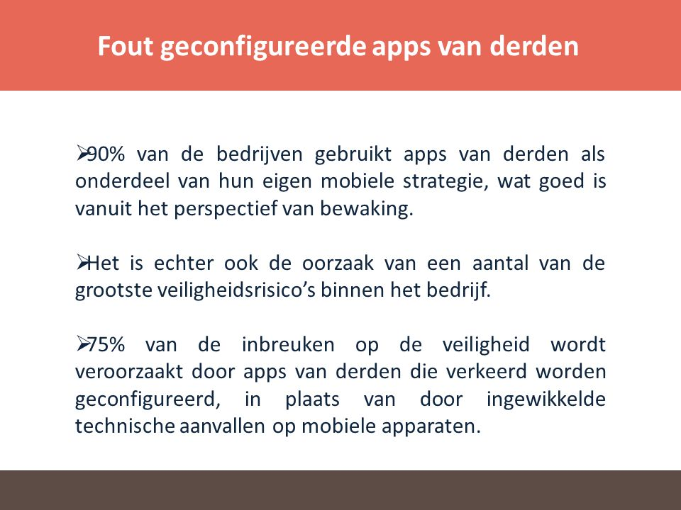 Fout geconfigureerde apps van derden  90% van de bedrijven gebruikt apps van derden als onderdeel van hun eigen mobiele strategie, wat goed is vanuit het perspectief van bewaking.