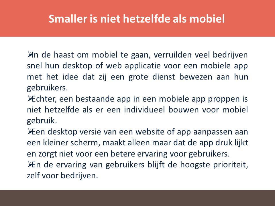 Smaller is niet hetzelfde als mobiel  In de haast om mobiel te gaan, verruilden veel bedrijven snel hun desktop of web applicatie voor een mobiele app met het idee dat zij een grote dienst bewezen aan hun gebruikers.