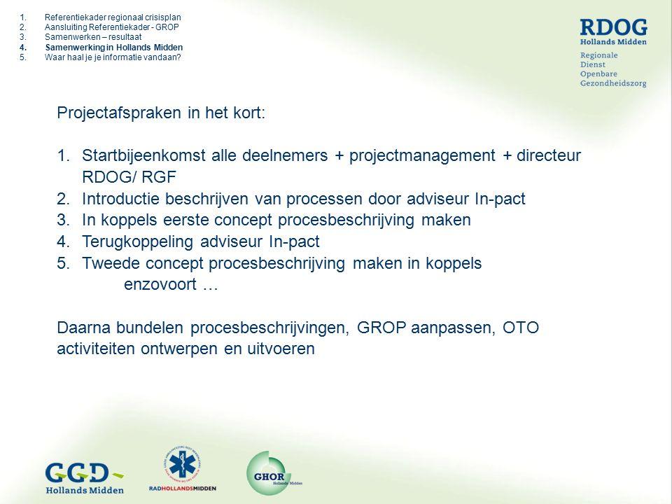 Projectafspraken in het kort: 1.Startbijeenkomst alle deelnemers + projectmanagement + directeur RDOG/ RGF 2.Introductie beschrijven van processen door adviseur In-pact 3.In koppels eerste concept procesbeschrijving maken 4.Terugkoppeling adviseur In-pact 5.Tweede concept procesbeschrijving maken in koppels enzovoort … Daarna bundelen procesbeschrijvingen, GROP aanpassen, OTO activiteiten ontwerpen en uitvoeren 1.Referentiekader regionaal crisisplan 2.Aansluiting Referentiekader - GROP 3.Samenwerken – resultaat 4.Samenwerking in Hollands Midden 5.Waar haal je je informatie vandaan