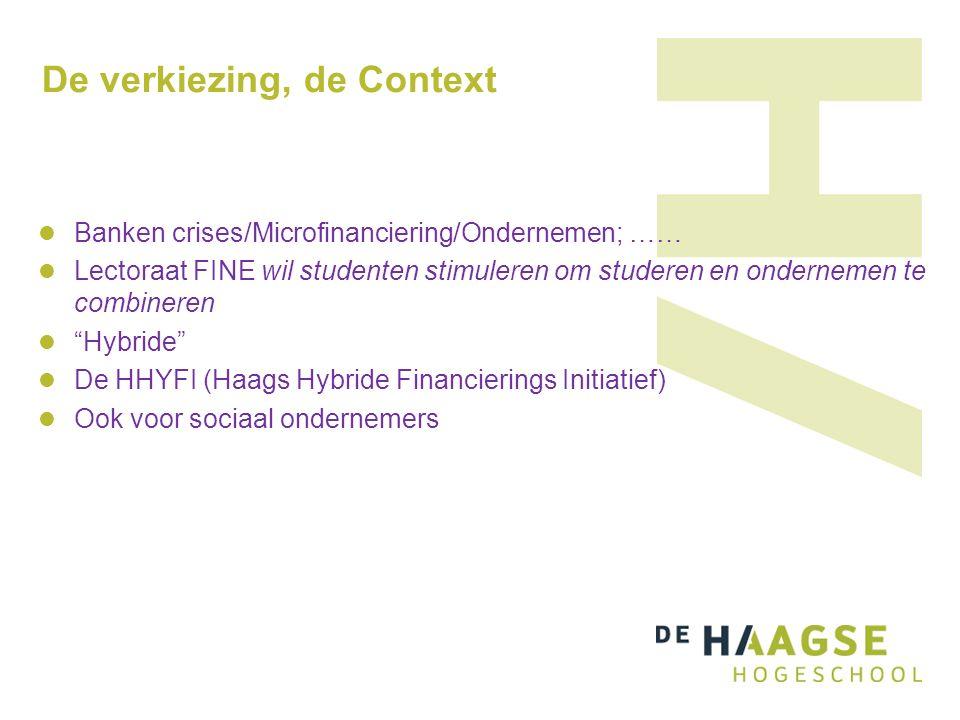 De verkiezing, de Context Banken crises/Microfinanciering/Ondernemen; …… Lectoraat FINE wil studenten stimuleren om studeren en ondernemen te combineren Hybride De HHYFI (Haags Hybride Financierings Initiatief) Ook voor sociaal ondernemers