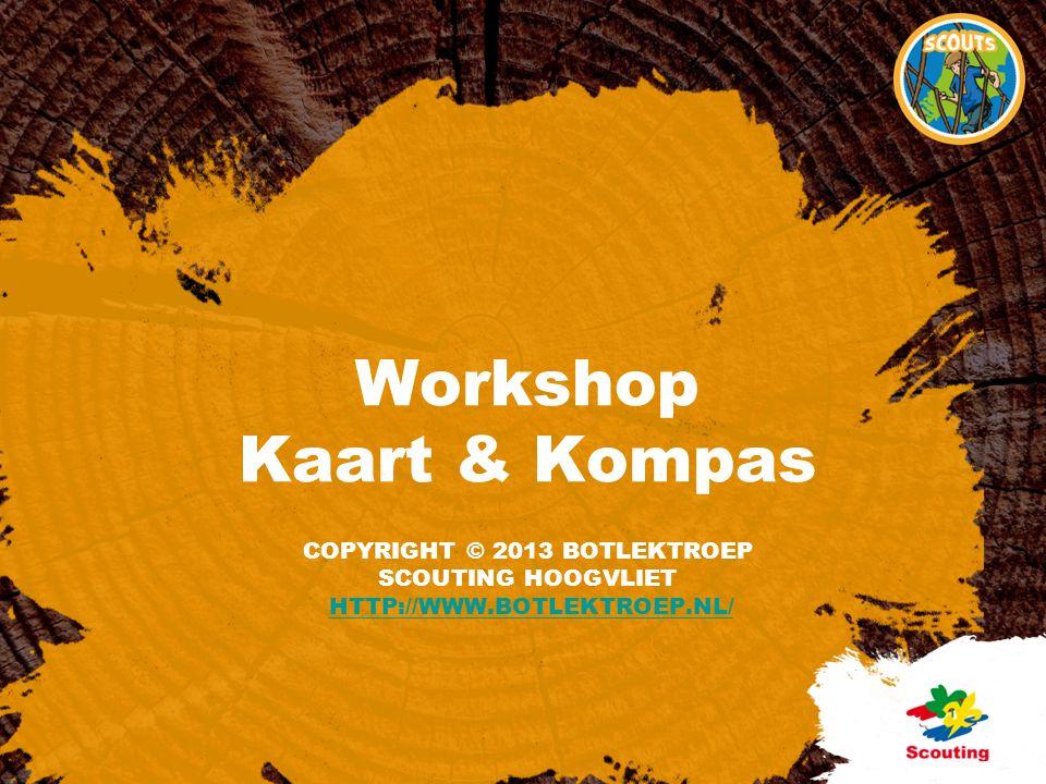 COPYRIGHT © 2013 BOTLEKTROEP SCOUTING HOOGVLIET HTTP://WWW.BOTLEKTROEP.NL/HTTP://WWW.BOTLEKTROEP.NL/ Workshop Kaart & Kompas
