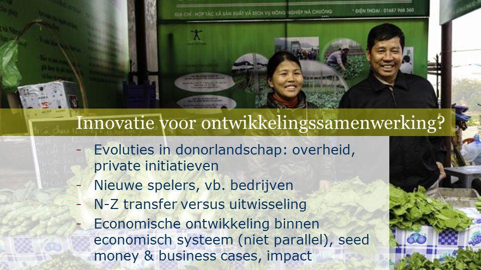 Innovatie voor ontwikkelingssamenwerking? -Evoluties in donorlandschap: overheid, private initiatieven -Nieuwe spelers, vb. bedrijven -N-Z transfer ve