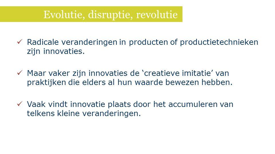 Evolutie, disruptie, revolutie Radicale veranderingen in producten of productietechnieken zijn innovaties. Maar vaker zijn innovaties de 'creatieve im