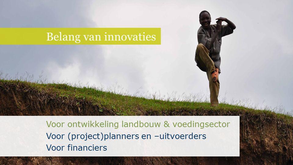 Belang van innovaties Voor ontwikkeling landbouw & voedingsector Voor (project)planners en –uitvoerders Voor financiers